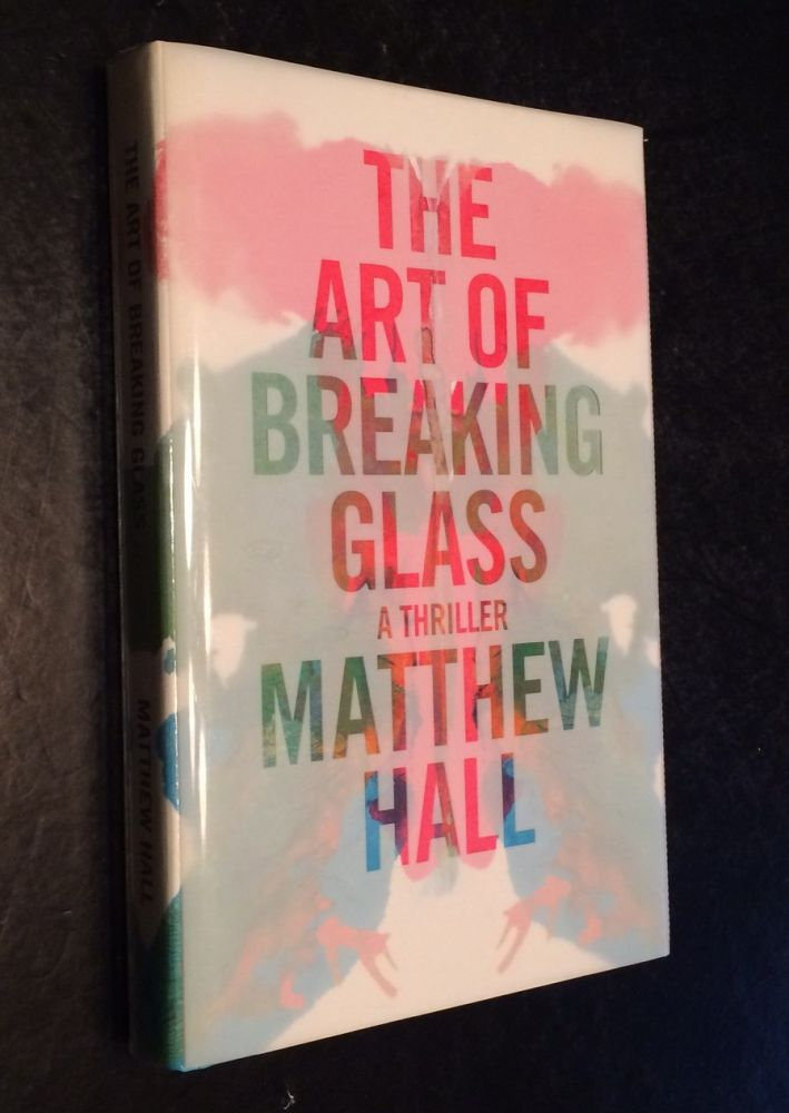 The Art of Breaking Glass A Thriller. Matthew Hall.