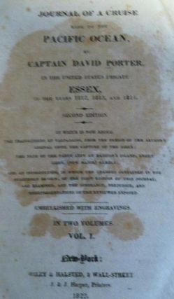 Journal of a Cruise Made to the Pacific Ocean by Captain David Porter in the United States Frigate Essex, in the Years 1812, 1813 and 1814 To Which is Now Added the Transactions At Valparaiso, from the Period of the Author's Arrival Until the Capture of the Essex; the Fate of the Party Left At Madison's Island, under Lieutenant (Now Major) Gamble.