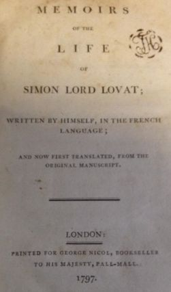Memoirs of the Life of Simon Lord Lovat Written by Himself; in the French Language; and Now First Translated, from the Original Manuscript